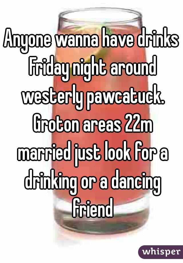 Anyone wanna have drinks Friday night around westerly pawcatuck. Groton areas 22m married just look for a drinking or a dancing friend