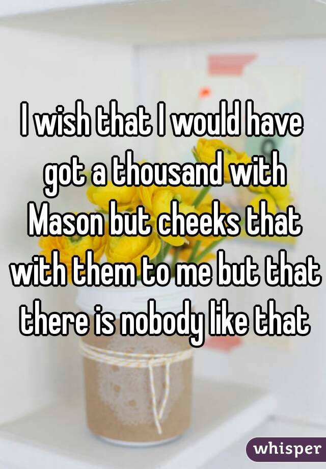 I wish that I would have got a thousand with Mason but cheeks that with them to me but that there is nobody like that