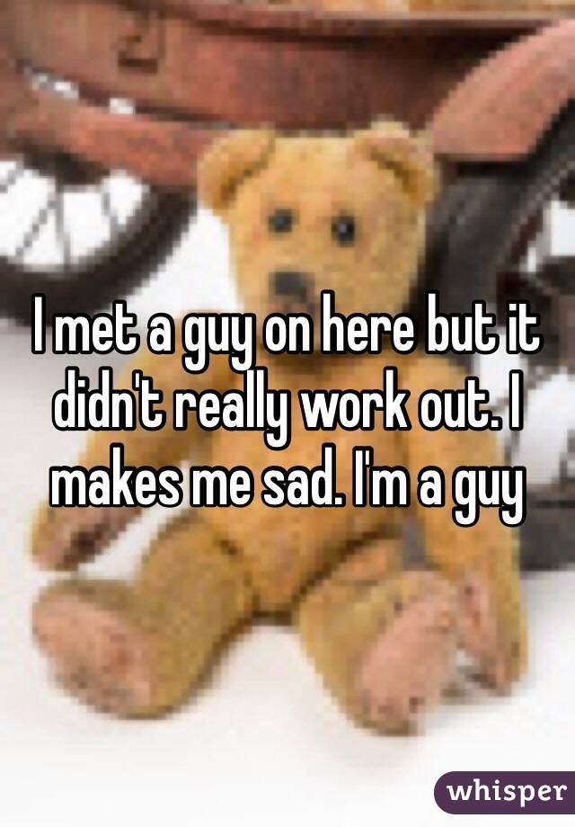 I met a guy on here but it didn't really work out. I makes me sad. I'm a guy