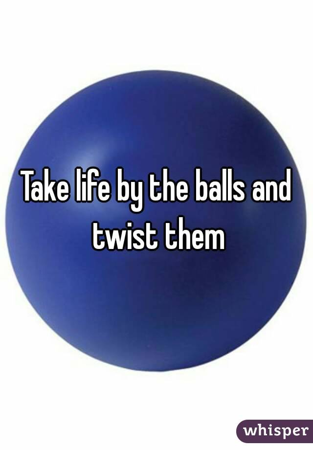 Take life by the balls and twist them