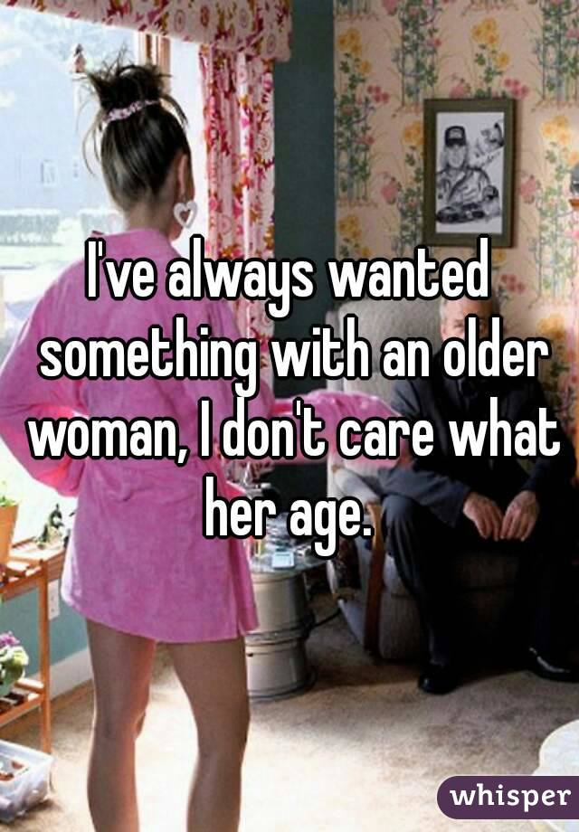 I've always wanted something with an older woman, I don't care what her age.