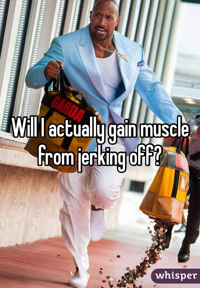 Will I actually gain muscle from jerking off?