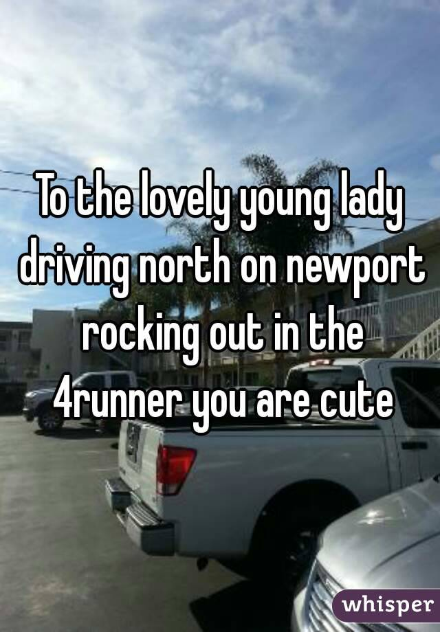 To the lovely young lady driving north on newport rocking out in the 4runner you are cute