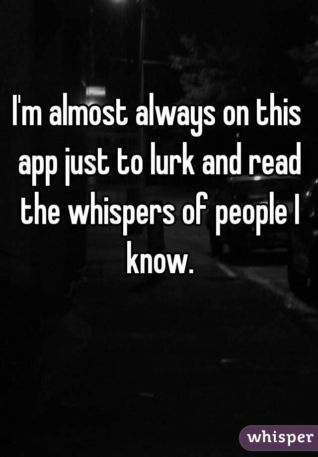 I'm almost always on this app just to lurk and read the whispers of people I know.