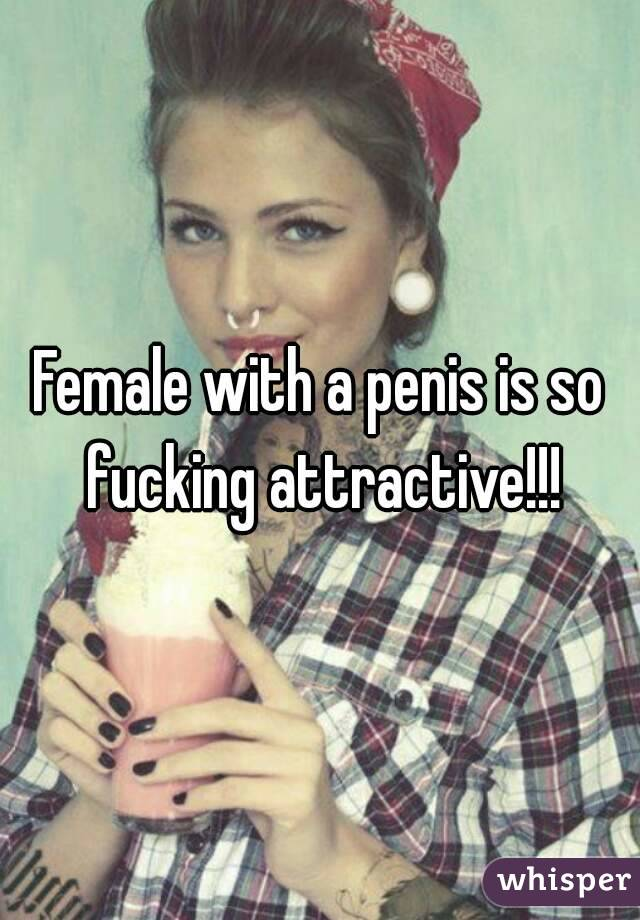 Female with a penis is so fucking attractive!!!