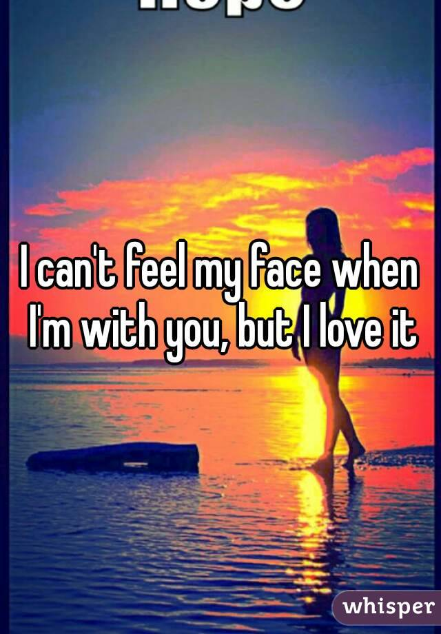 I can't feel my face when I'm with you, but I love it