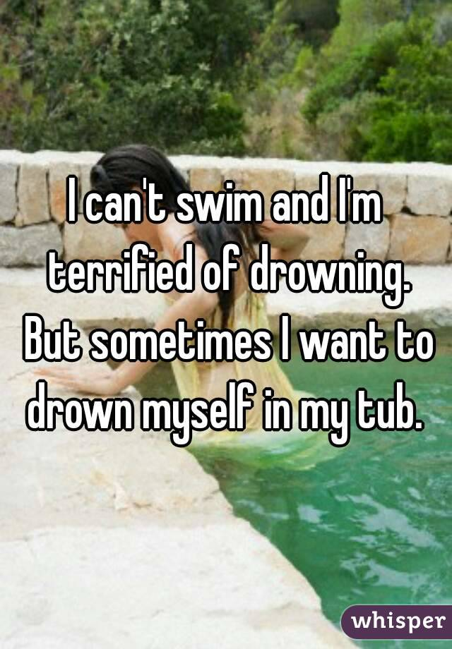 I can't swim and I'm terrified of drowning. But sometimes I want to drown myself in my tub.