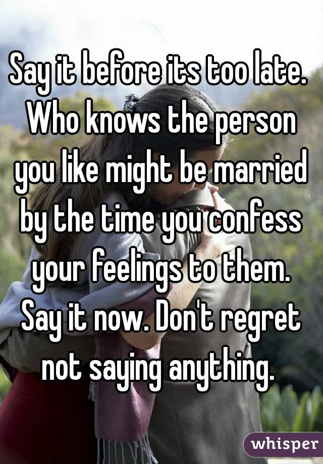 Say it before its too late. Who knows the person you like might be married by the time you confess your feelings to them. Say it now. Don't regret not saying anything.