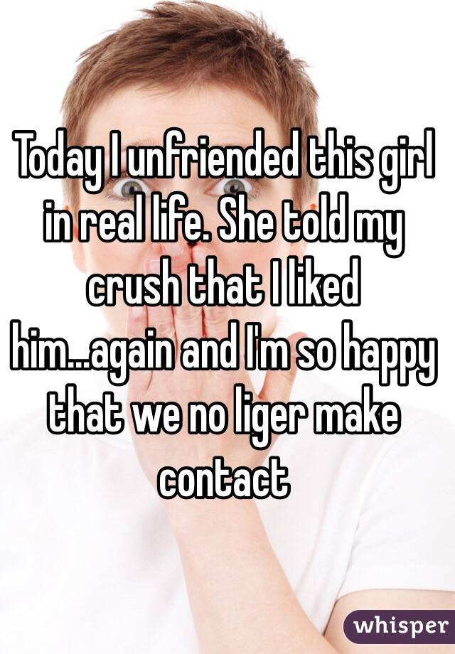 Today I unfriended this girl in real life. She told my crush that I liked him...again and I'm so happy that we no liger make contact