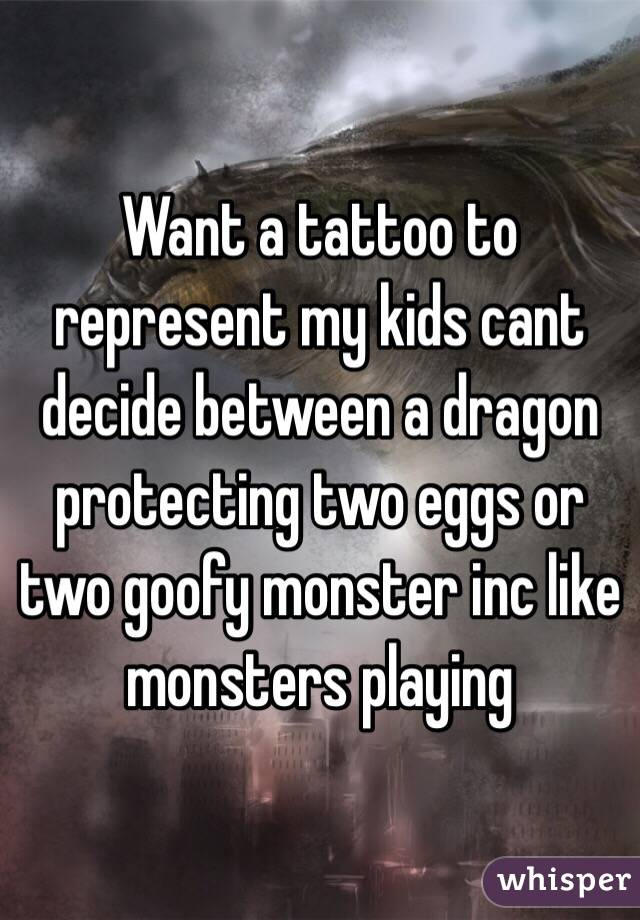 Want a tattoo to represent my kids cant decide between a dragon protecting two eggs or two goofy monster inc like monsters playing