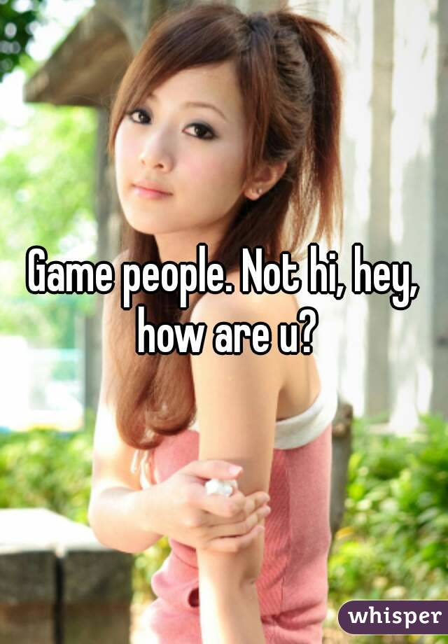Game people. Not hi, hey, how are u?