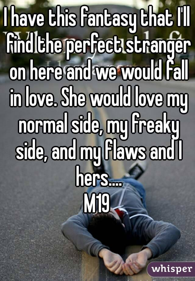 I have this fantasy that I'll find the perfect stranger on here and we would fall in love. She would love my normal side, my freaky side, and my flaws and I hers.... M19