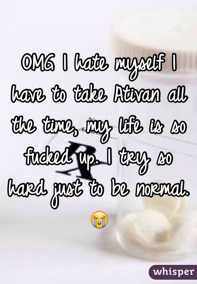 OMG I hate myself I have to take Ativan all the time, my life is so fucked up. I try so hard just to be normal. 😭