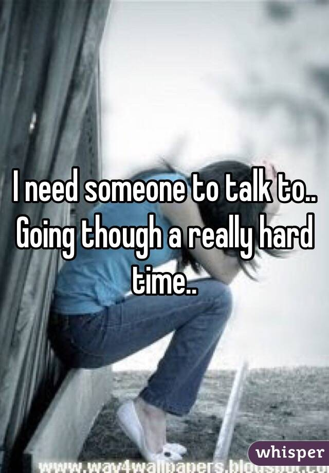 I need someone to talk to.. Going though a really hard time..