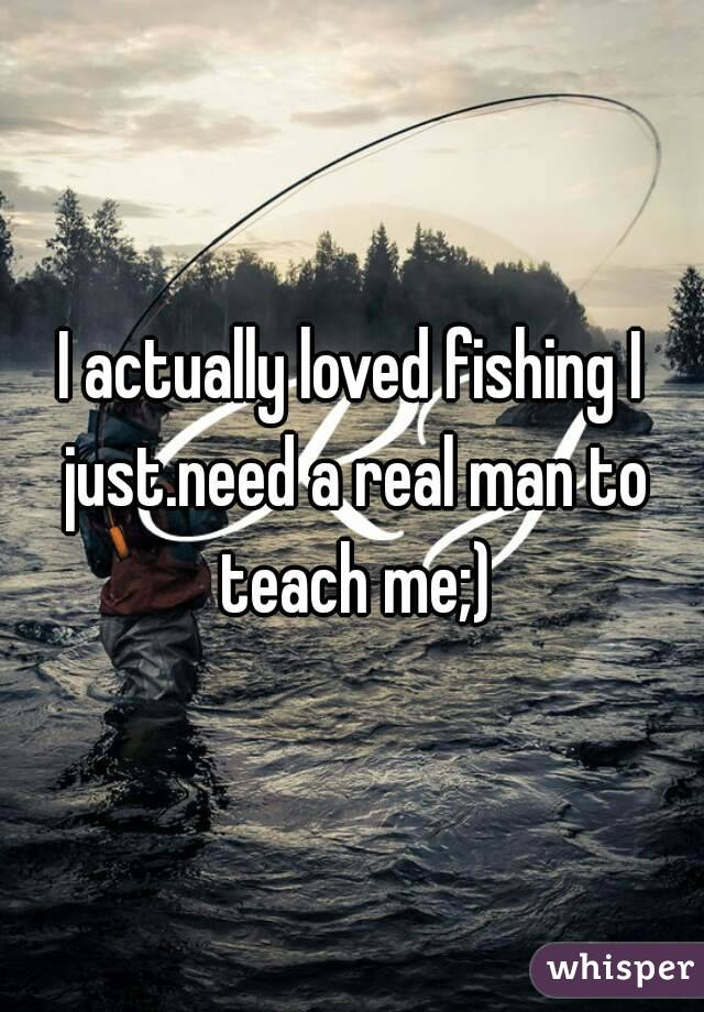 I actually loved fishing I just.need a real man to teach me;)