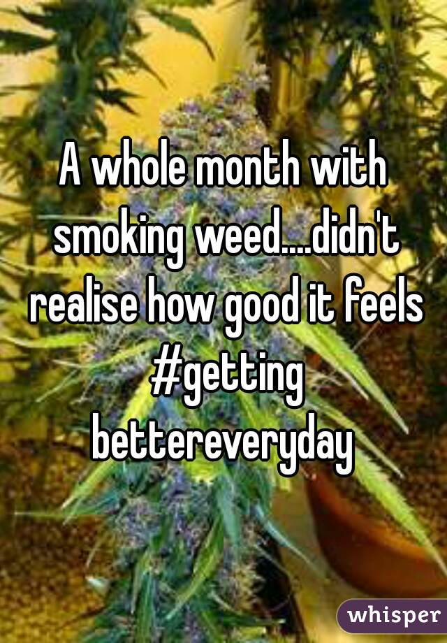 A whole month with smoking weed....didn't realise how good it feels #getting bettereveryday