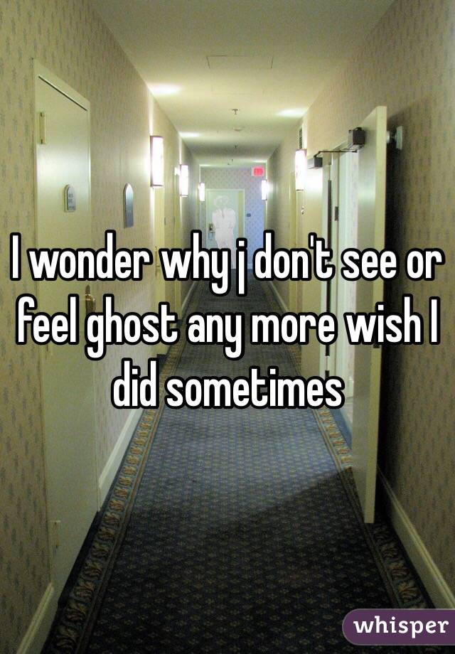 I wonder why j don't see or feel ghost any more wish I did sometimes