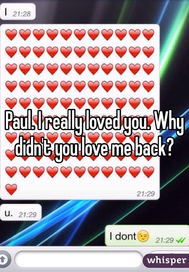 Paul. I really loved you. Why didn't you love me back?