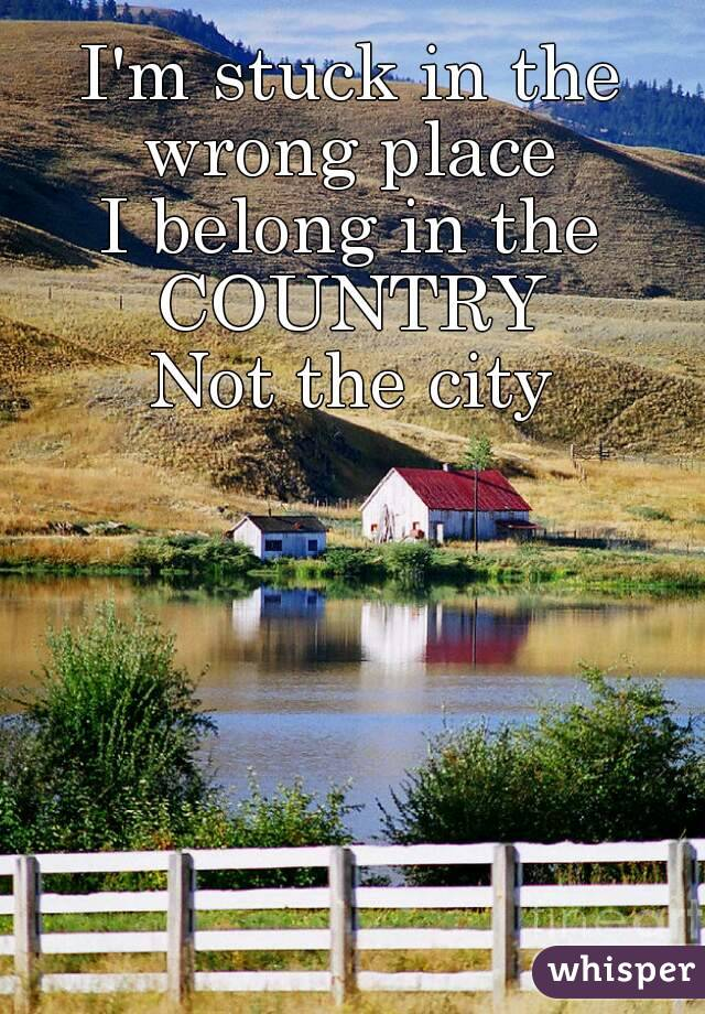 I'm stuck in the wrong place  I belong in the COUNTRY Not the city