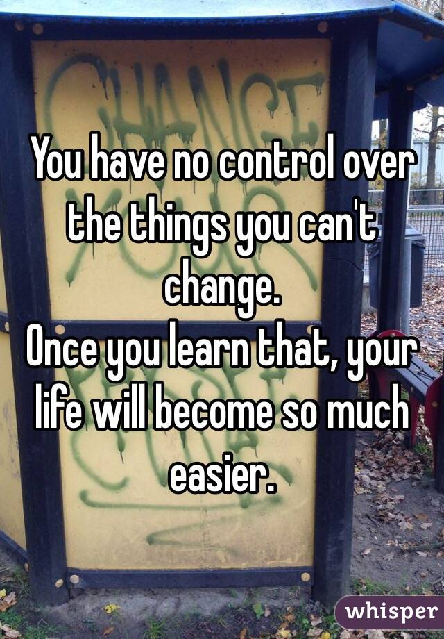 You have no control over the things you can't change. Once you learn that, your life will become so much easier.