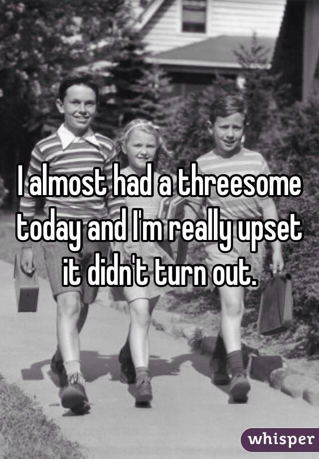 I almost had a threesome today and I'm really upset it didn't turn out.