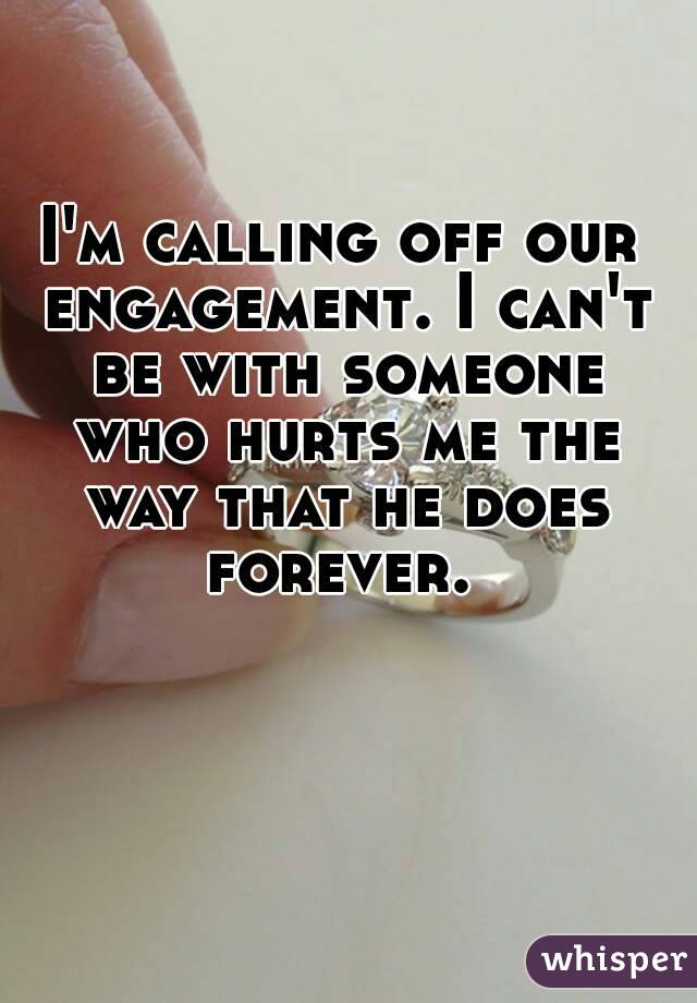 I'm calling off our engagement. I can't be with someone who hurts me the way that he does forever.