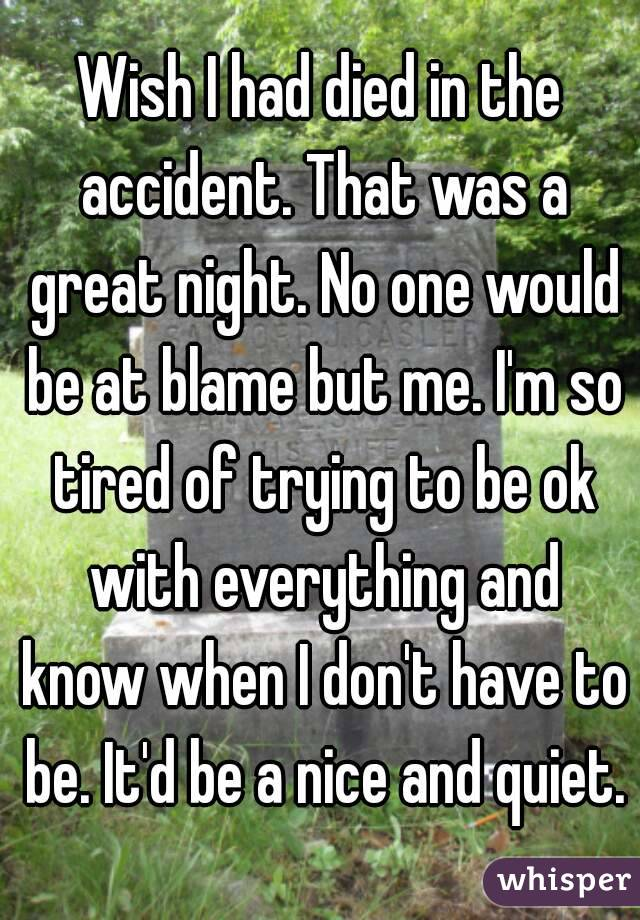 Wish I had died in the accident. That was a great night. No one would be at blame but me. I'm so tired of trying to be ok with everything and know when I don't have to be. It'd be a nice and quiet.