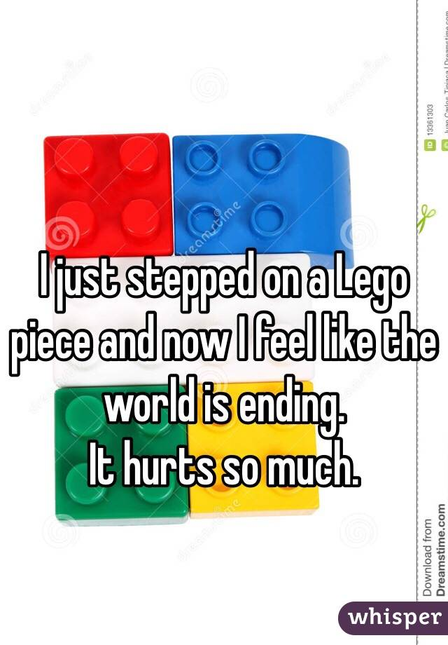 I just stepped on a Lego piece and now I feel like the world is ending. It hurts so much.