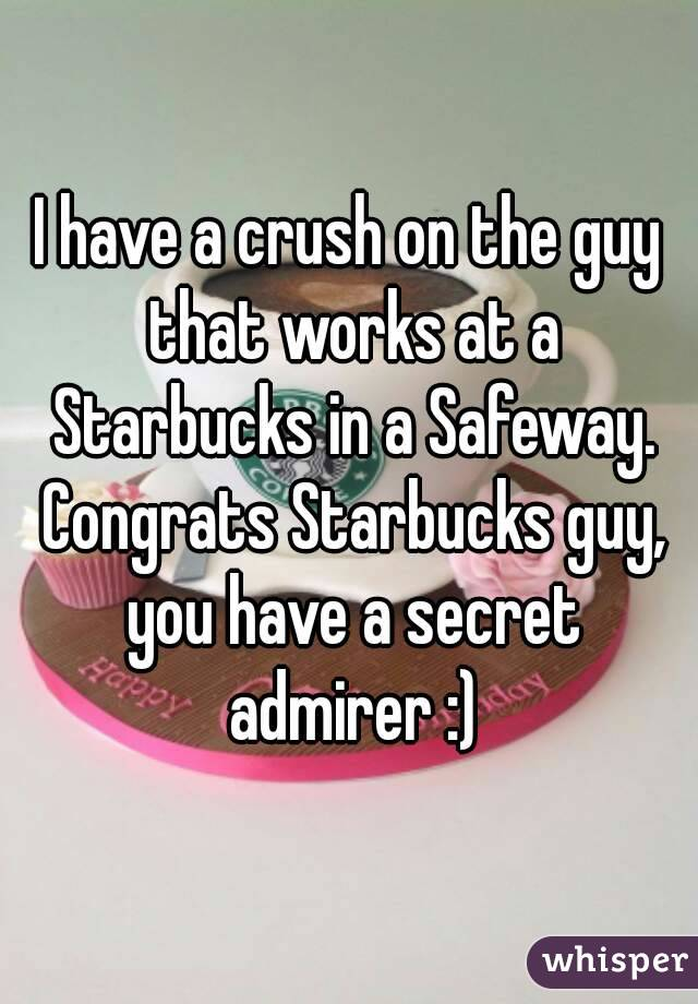 I have a crush on the guy that works at a Starbucks in a Safeway. Congrats Starbucks guy, you have a secret admirer :)