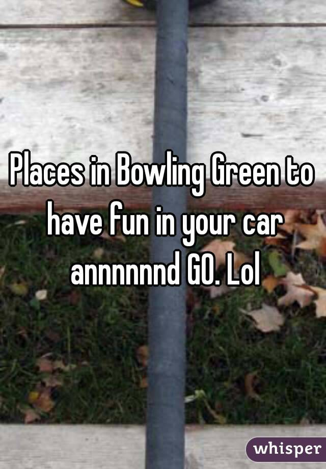 Places in Bowling Green to have fun in your car annnnnnd GO. Lol