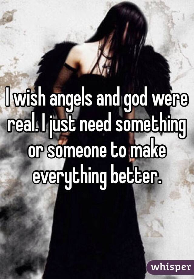 I wish angels and god were real. I just need something or someone to make everything better.