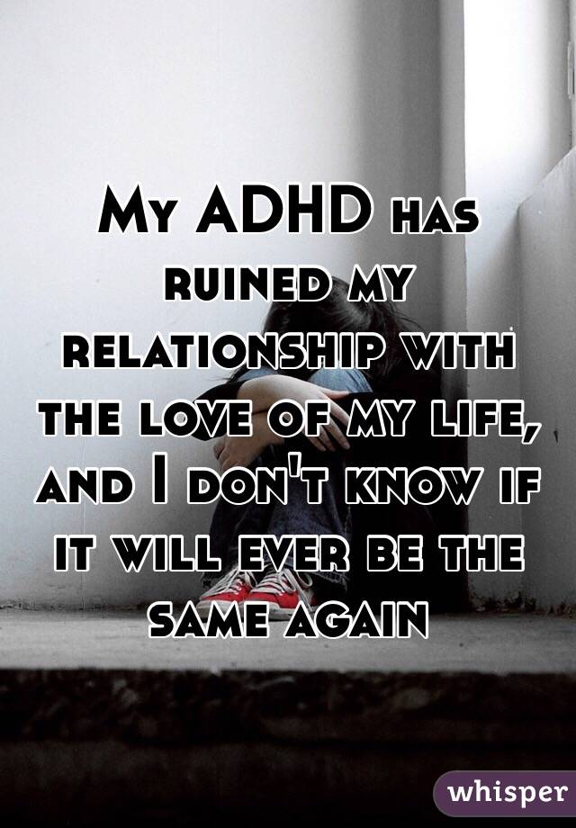 My ADHD has ruined my relationship with the love of my life, and I don't know if it will ever be the same again