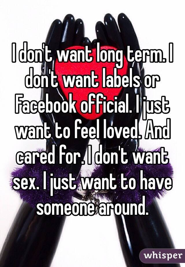 I don't want long term. I don't want labels or Facebook official. I just want to feel loved. And cared for. I don't want sex. I just want to have someone around.