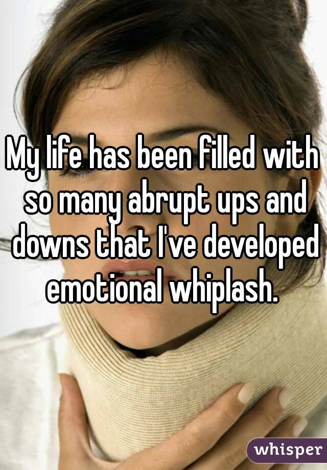 My life has been filled with so many abrupt ups and downs that I've developed emotional whiplash.