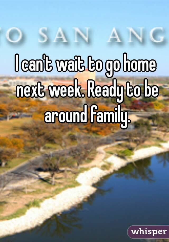 I can't wait to go home next week. Ready to be around family.