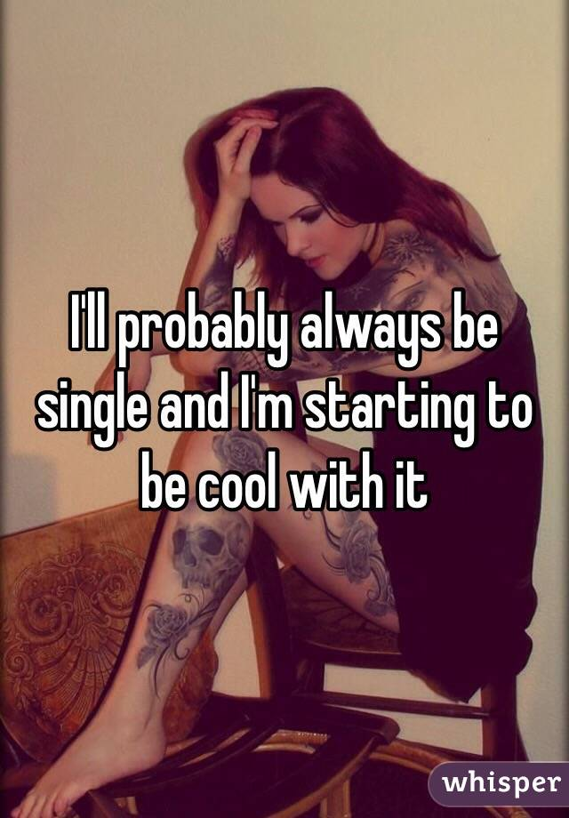 I'll probably always be single and I'm starting to be cool with it