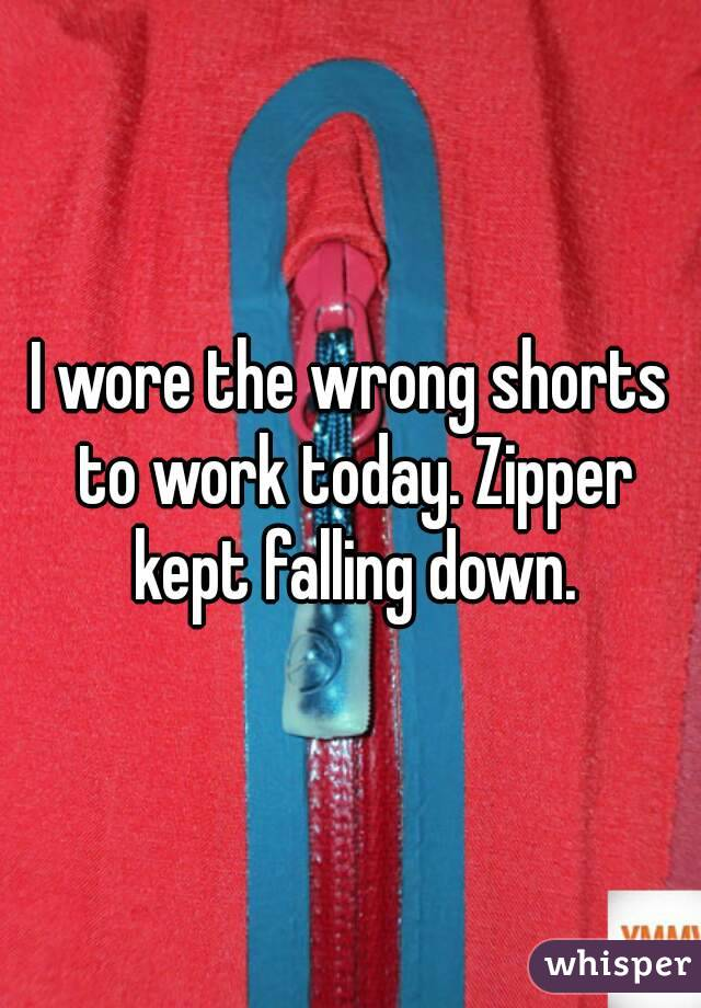 I wore the wrong shorts to work today. Zipper kept falling down.