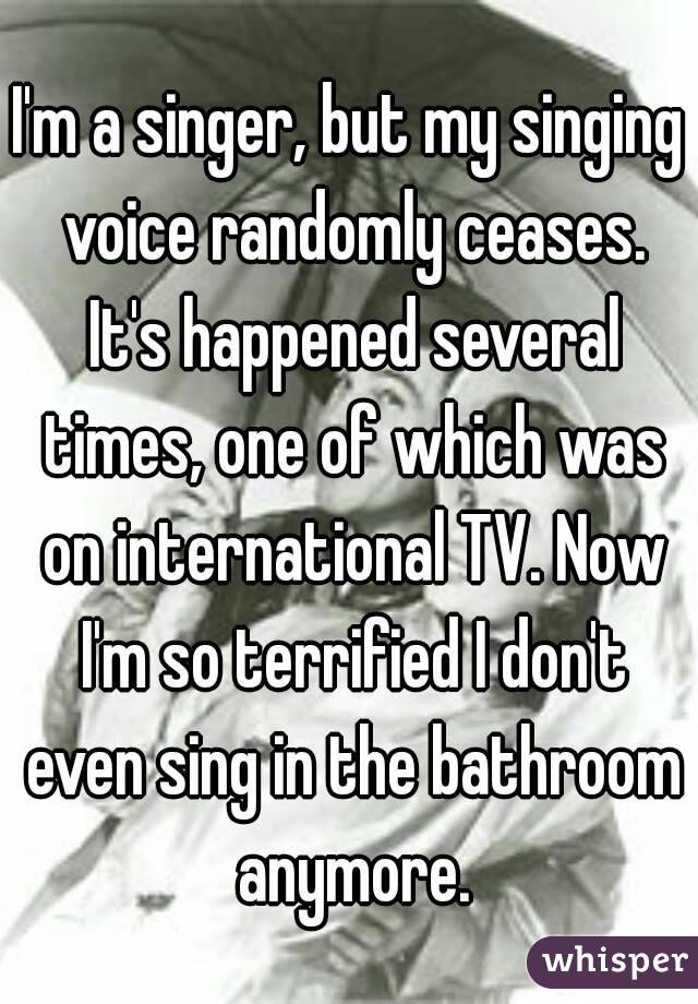 I'm a singer, but my singing voice randomly ceases. It's happened several times, one of which was on international TV. Now I'm so terrified I don't even sing in the bathroom anymore.