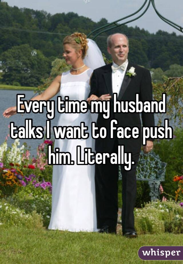 Every time my husband talks I want to face push him. Literally.