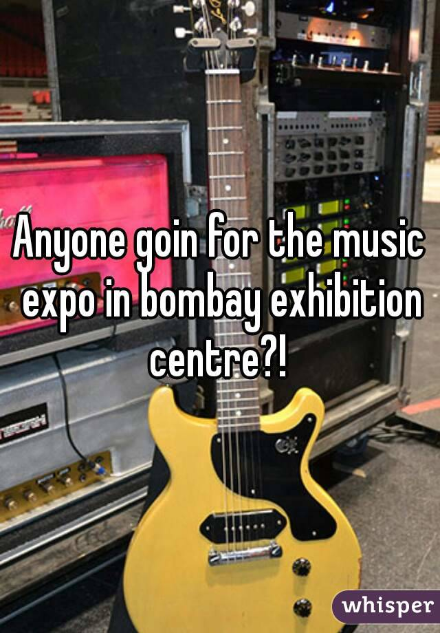 Anyone goin for the music expo in bombay exhibition centre?!