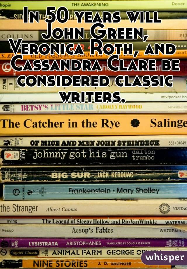 In 50 years will John Green, Veronica Roth, and  Cassandra Clare be considered classic writers.