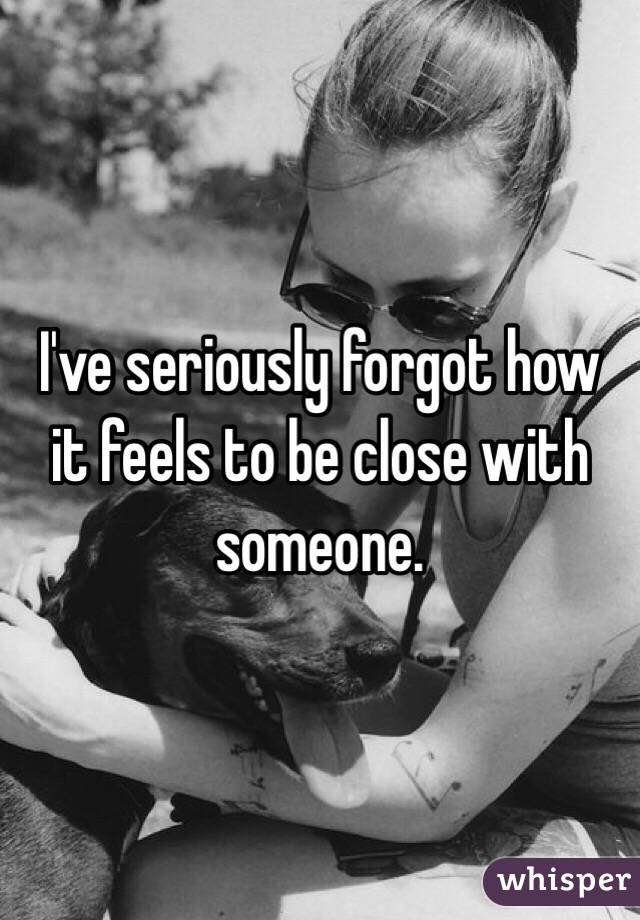 I've seriously forgot how it feels to be close with someone.