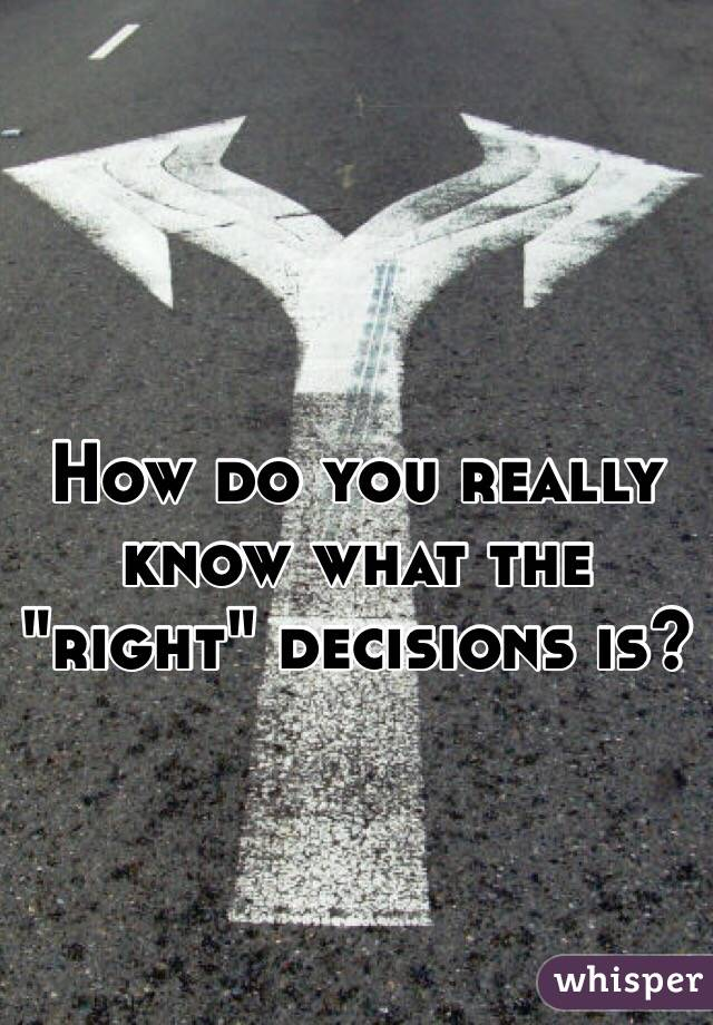 """How do you really know what the """"right"""" decisions is?"""