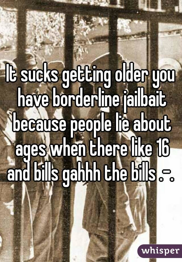 It sucks getting older you have borderline jailbait because people lie about ages when there like 16 and bills gahhh the bills .-.