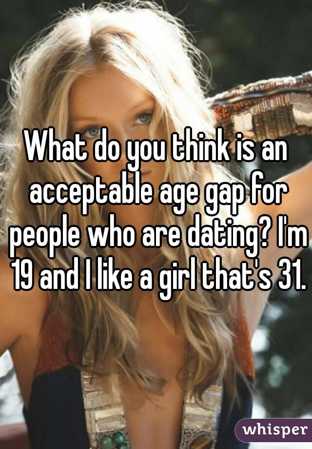 What do you think is an acceptable age gap for people who are dating? I'm 19 and I like a girl that's 31.