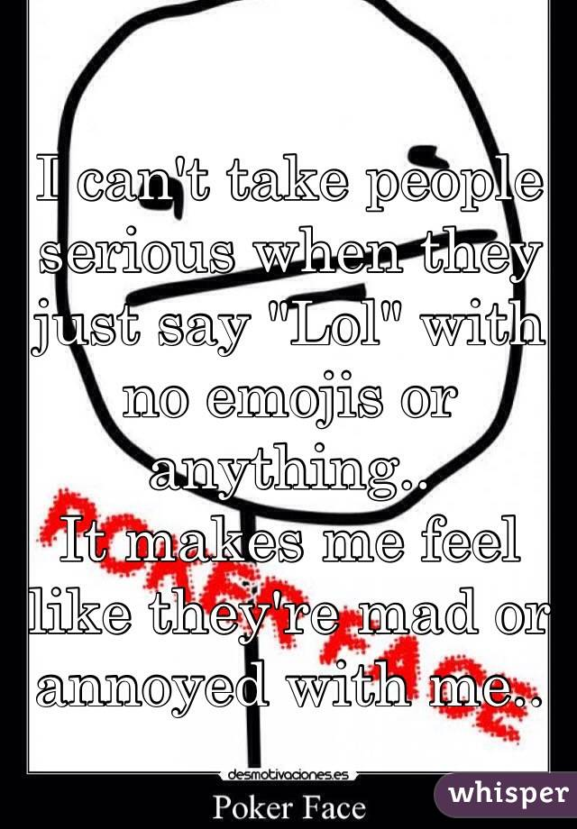 """I can't take people serious when they just say """"Lol"""" with no emojis or anything.. It makes me feel like they're mad or annoyed with me.."""