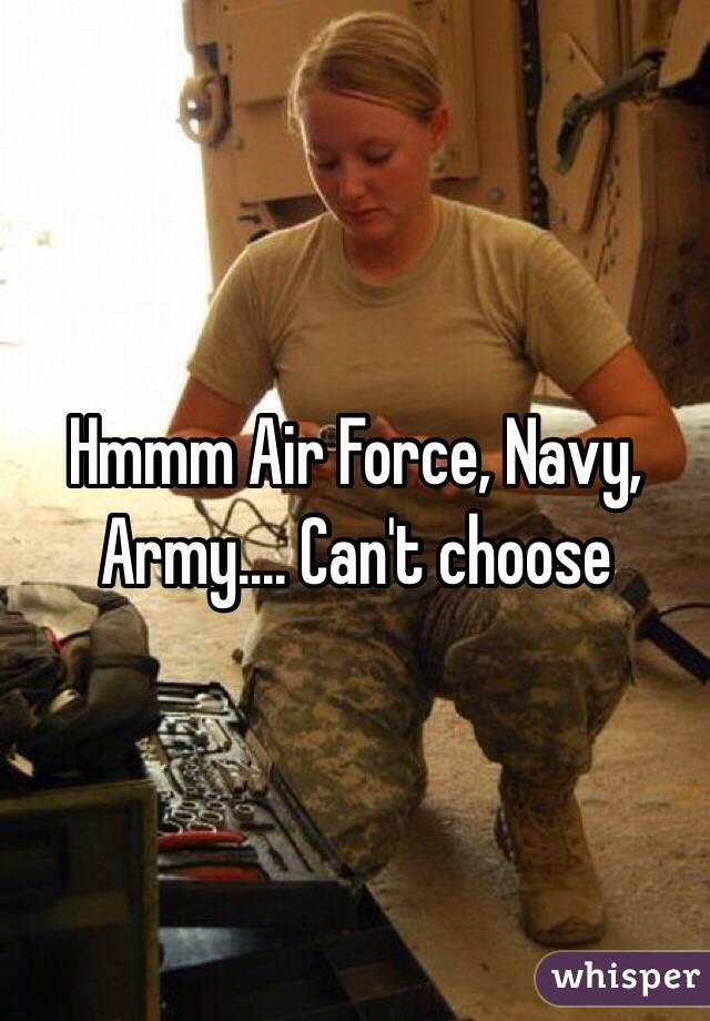 Hmmm Air Force, Navy, Army.... Can't choose