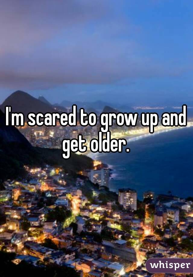 I'm scared to grow up and get older.