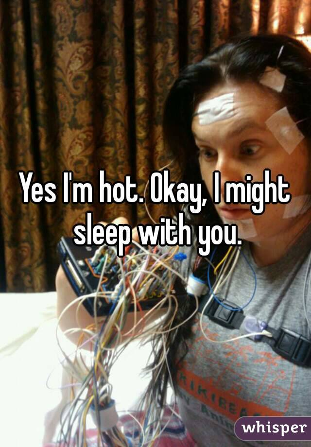 Yes I'm hot. Okay, I might sleep with you.