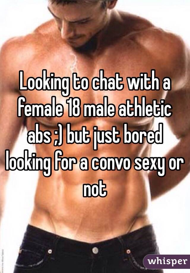 Looking to chat with a female 18 male athletic abs ;) but just bored looking for a convo sexy or not
